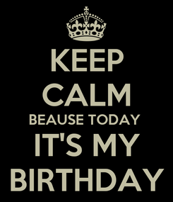Poster: KEEP CALM BEAUSE TODAY  IT'S MY BIRTHDAY