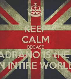 Poster: KEEP CALM BECASE THE ADRANO IS tHE BEST IN INTIRE WORLD