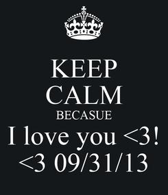Poster: KEEP CALM BECASUE I love you <3! <3 09/31/13