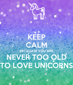 Poster: KEEP CALM BECAUASE YOU ARE NEVER TOO OLD TO LOVE UNICORNS