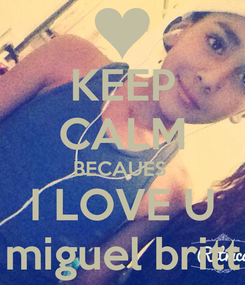 Poster: KEEP CALM BECAUES  I LOVE U miguel britt