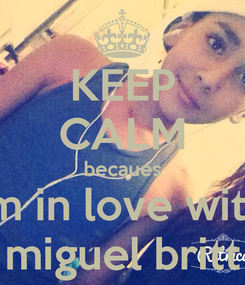 Poster: KEEP CALM becaues im in love with miguel britt