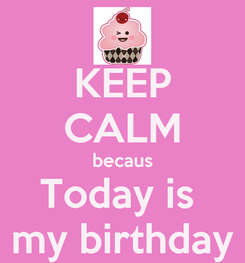 Poster: KEEP CALM becaus Today is  my birthday
