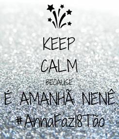 Poster: KEEP CALM BECAUSE É AMANHÃ NENÊ #AnnaFaz18Tão
