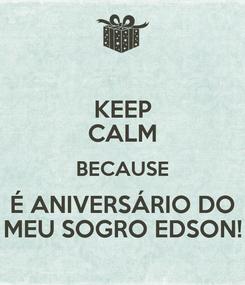 Poster: KEEP CALM BECAUSE É ANIVERSÁRIO DO MEU SOGRO EDSON!