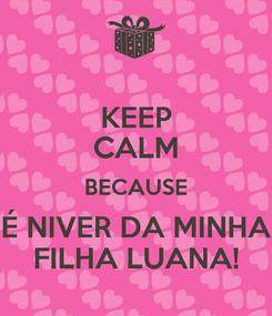 Poster: KEEP CALM BECAUSE É NIVER DA MINHA FILHA LUANA!