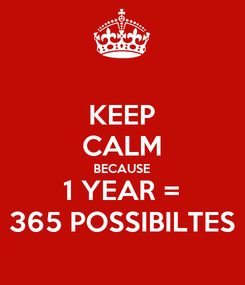 Poster: KEEP CALM  BECAUSE  1 YEAR = 365 POSSIBILTES