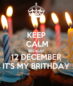 Poster: KEEP  CALM BECAUSE 12 DECEMBER IT'S MY BRITHDAY