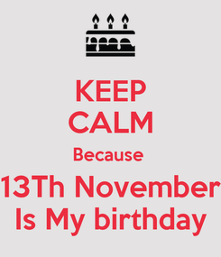 Poster: KEEP CALM Because  13Th November Is My birthday