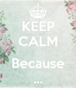 Poster: KEEP CALM  Because ...