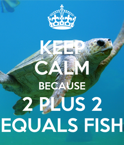 Poster: KEEP CALM BECAUSE 2 PLUS 2 EQUALS FISH