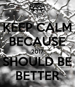 Poster: KEEP CALM BECAUSE 2017 SHOULD BE BETTER