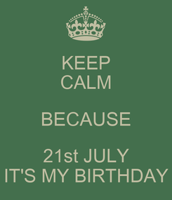 Poster: KEEP CALM BECAUSE 21st JULY IT'S MY BIRTHDAY