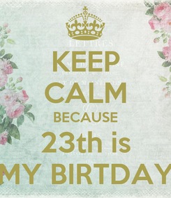Poster: KEEP CALM BECAUSE 23th is MY BIRTDAY