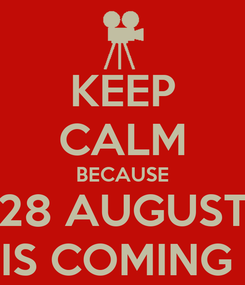 Poster: KEEP CALM BECAUSE 28 AUGUST IS COMING