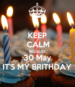 Poster: KEEP  CALM BECAUSE 30 May IT'S MY BRITHDAY