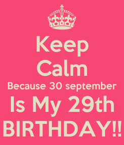Poster: Keep Calm Because 30 september Is My 29th BIRTHDAY!!