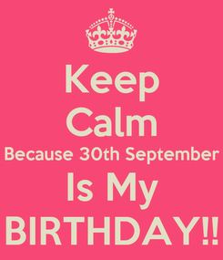 Poster: Keep Calm Because 30th September Is My BIRTHDAY!!