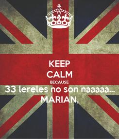Poster: KEEP CALM BECAUSE 33 lereles no son naaaaa... MARIAN,
