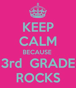 Poster: KEEP CALM BECAUSE  3rd  GRADE ROCKS