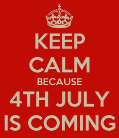 Poster: KEEP CALM BECAUSE 4TH JULY IS COMING