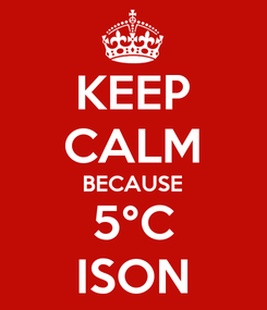Poster: KEEP CALM BECAUSE 5°C ISON