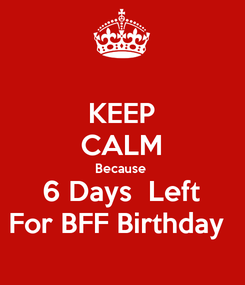 Poster: KEEP CALM Because  6 Days  Left For BFF Birthday