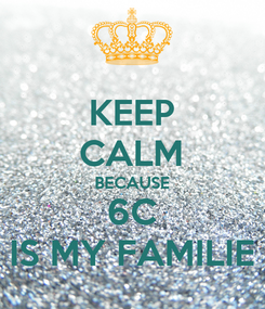 Poster: KEEP CALM BECAUSE 6C IS MY FAMILIE
