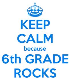 Poster: KEEP CALM because 6th GRADE ROCKS