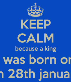 Poster: KEEP CALM because a king I was born on on 28th january