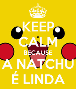 Poster: KEEP CALM BECAUSE A NATCHU É LINDA