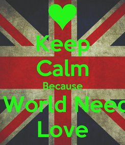 Poster: Keep Calm Because A World Needs  Love
