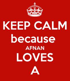Poster: KEEP CALM because  AFNAN LOVES A