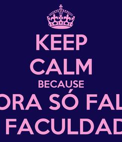 Poster: KEEP CALM BECAUSE AGORA SÓ FALTA  A FACULDADE