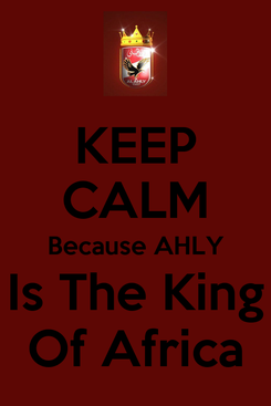Poster: KEEP CALM Because AHLY Is The King Of Africa