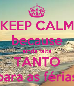 Poster: KEEP CALM because ainda falta TANTO para as férias
