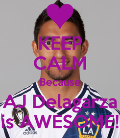 Poster: KEEP CALM Because AJ Delagarza is AWESOME!