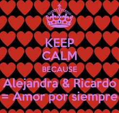 Poster: KEEP CALM BECAUSE Alejandra & Ricardo = Amor por siempre