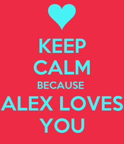 Poster: KEEP CALM BECAUSE  ALEX LOVES YOU