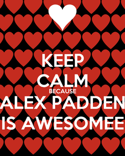 Poster: KEEP CALM BECAUSE ALEX PADDEN IS AWESOMEE
