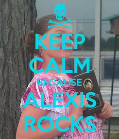 Poster: KEEP CALM BECAUSE ALEXIS ROCKS