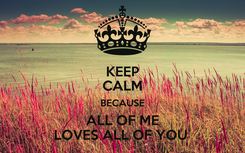 Poster: KEEP CALM BECAUSE ALL OF ME LOVES ALL OF YOU