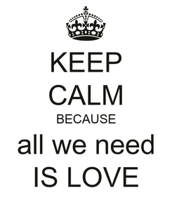 Poster: KEEP CALM BECAUSE all we need IS LOVE