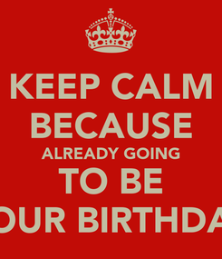 Poster: KEEP CALM BECAUSE ALREADY GOING TO BE YOUR BIRTHDAY