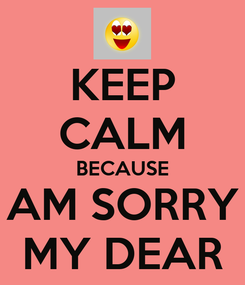 Poster: KEEP CALM BECAUSE AM SORRY MY DEAR