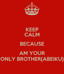 Poster: KEEP CALM BECAUSE AM YOUR ONLY BROTHER(ABEIKU)