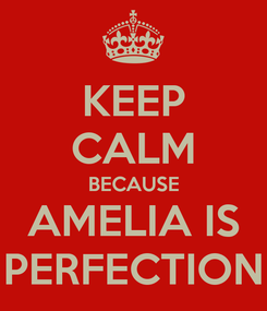Poster: KEEP CALM BECAUSE AMELIA IS PERFECTION