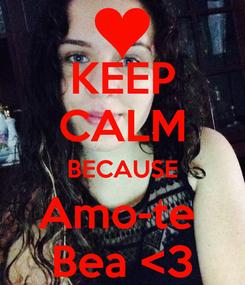 Poster: KEEP CALM BECAUSE Amo-te  Bea <3