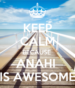 Poster: KEEP CALM BECAUSE  ANAHI  IS AWESOME