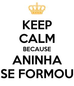 Poster: KEEP CALM BECAUSE ANINHA SE FORMOU